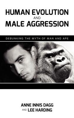 Human Evolution and Male Aggression: Debunking the Myth of Man and Ape - Dagg, Anne Innis, Dr., and Harding, Lee E