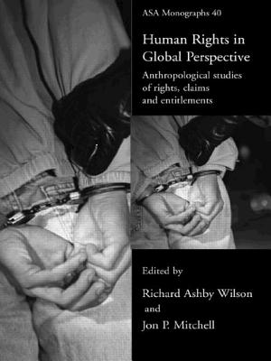 Human Rights in Global Perspective: Anthropological Studies of Rights, Claims and Entitlements - Wilson, Richard Ashby (Editor), and Mitchell, Jon P (Editor)