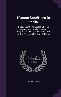 Human Sacrifices in India: Substance of the Speech of John Poynder, Esq. at the Courts of Proprietors of East India Stock, Held on the 21st and 28th Days of March, 1827 - Poynder, John