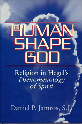 Human Shape of God: Religion in Hegel's Phenomenology of Spirit - Jamros S J, Daniel