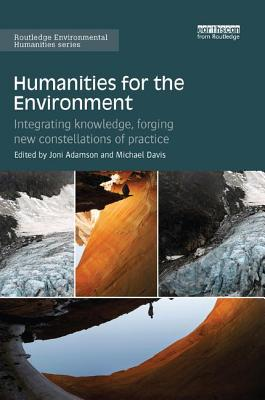 Humanities for the Environment: Integrating knowledge, forging new constellations of practice - Adamson, Joni (Editor), and Davis, Michael (Editor)