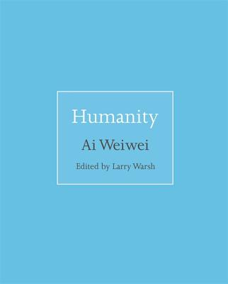 Humanity - Ai, Weiwei, and Warsh, Larry (Introduction by)