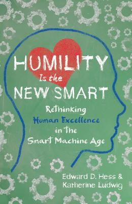Humility Is the New Smart: Rethinking Human Excellence in the Smart Machine Age - Hess, Edward D, Professor, and Ludwig, Katherine