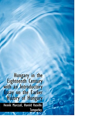 Hungary in the Eighteenth Century with an Introductory Essay on the Earlier History of Hungary - Marczali, Henrik, and Temperley, Harold Vazeille