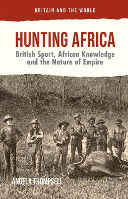 Hunting Africa: British Sport, African Knowledge and the Nature of Empire - Thompsell, Angela