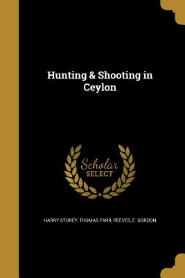 Hunting & Shooting in Ceylon - Storey, Harry, and Farr, Thomas, and Reeves, E Gordon (Creator)