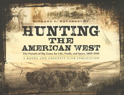 Hunting the American West: The Pursuit of Big Game for Life, Profit, and Sport, 1800-1900 - Rattenbury, Richard C, and Flayderman, E Norman (Foreword by)