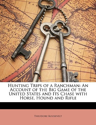 Hunting Trips of a Ranchman: An Account of the Big Game of the United States and Its Chase with Horse, Hound and Rifle - Roosevelt, Theodore, IV