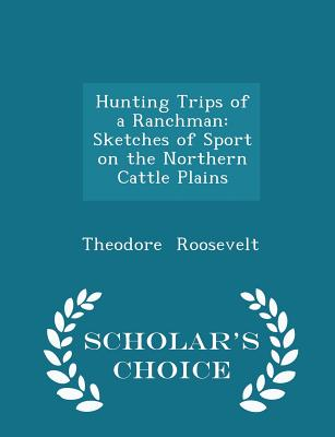 Hunting Trips of a Ranchman: Sketches of Sport on the Northern Cattle Plains - Scholar's Choice Edition - Roosevelt, Theodore