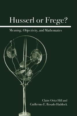 Husserl or Frege?: Meaning, Objectivity, and Mathematics - Hill, Claire Ortiz, Dr., and Haddock, Guillermo E Rosado