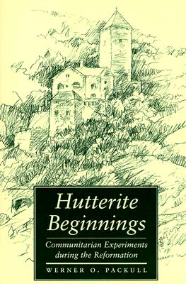 Hutterite Beginnings: Communitarian Experiments During the Reformation - Packull, Werner O, Professor