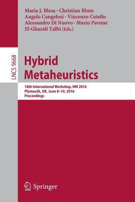 Hybrid Metaheuristics: 10th International Workshop, Hm 2016, Plymouth, UK, June 8-10, 2016, Proceedings - Blesa, Maria J (Editor), and Blum, Christian (Editor), and Cangelosi, Angelo (Editor)