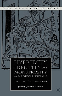 Hybridity, Identity, and Monstrosity in Medieval Britain: On Difficult Middles - Cohen, J