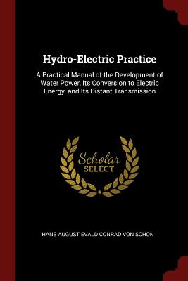 Hydro-Electric Practice: A Practical Manual of the Development of Water Power, Its Conversion to Electric Energy, and Its Distant Transmission - Von Schon, Hans August Evald Conrad