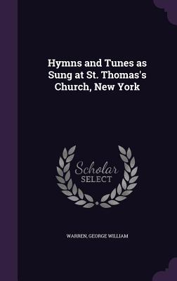 Hymns and Tunes as Sung at St. Thomas's Church, New York - William, Warren George