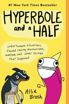 Hyperbole and a Half: Unfortunate Situations, Flawed Coping Mechanisms, Mayhem, and Other Things That Happened - Brosh, Allie