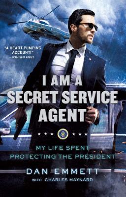 I Am a Secret Service Agent: My Life Spent Protecting the President - Emmett, Dan, and Maynard, Charles