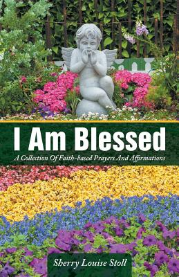 I Am Blessed: A Collection of Faith-Based Prayers and Affirmations - Stoll, Sherry Louise