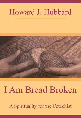 I Am Bread Broken: A Spirituality for the Catechist - Hubbard, Howard J