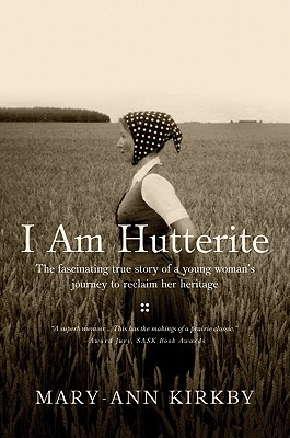 I Am Hutterite: The Fascinating Story of a Young Woman's Journey to Reclaim Her Heritage - Kirkby, Mary-Ann