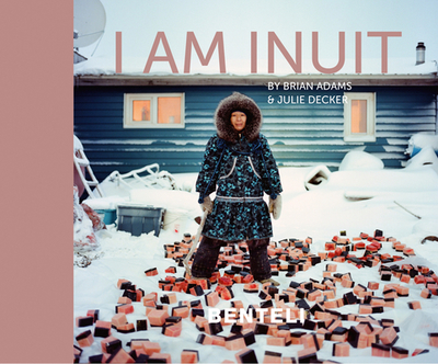 I am Inuit: Portraits of Places and People of the Arctic - Adams, Brian, and Decker, Julie