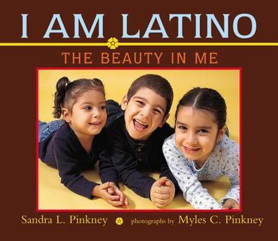 I Am Latino: The Beauty in Me - Pinkney, Sandra L, and Pinkney, Myles C (Photographer)