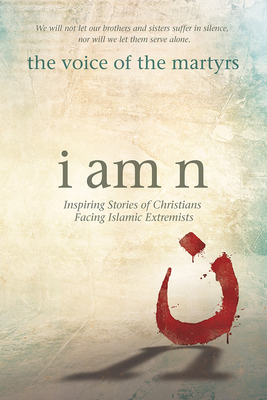 I Am N: Inspiring Stories of Christians Facing Islamic Extremists - The Voice of the Martyrs