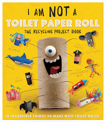 I Am Not a Toilet Paper Roll: 10 Incredible Things to Make with Toilet Paper Rolls - Carlton Publishing Group