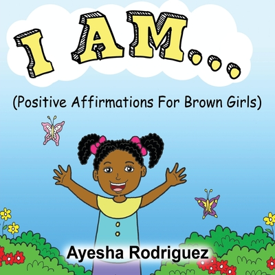 I Am...: Positive Affirmations for Brown Girls - Rodriguez, Ayesha