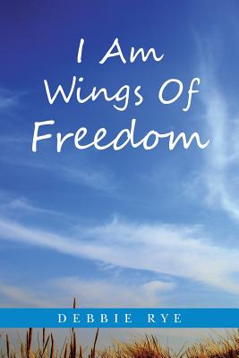 I Am Wings of Freedom - Rye, Debbie