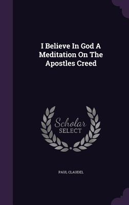 I Believe in God a Meditation on the Apostles Creed - Claudel, Paul