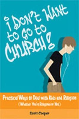 I Don't Want to Go to Church!: Practical Ways to Deal with Kids and Religion, Whether You're Religious or Not - Cooper, Scott