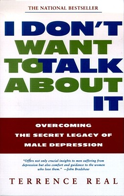 I Don't Want to Talk about It: Overcoming the Secret Legacy of Male Depression - Real, Terrence