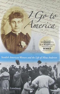 I Go to America: Swedish American Women and the Life of Mina Anderson - Lintelman, Joy K