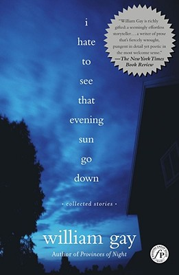 I Hate to See That Evening Sun Go Down: Collected Stories - Gay, William