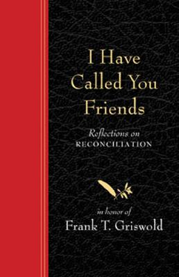 I Have Called You Friends: Reflections on Reconciliation in Honor of Frank T. Griswold - Braver, Barbara