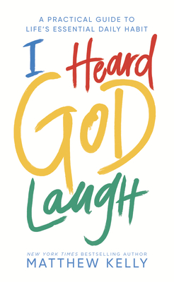 I Heard God Laugh: A Practical Guide to Life's Essential Daily Habit - Kelly, Matthew