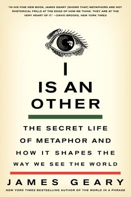I Is an Other: The Secret Life of Metaphor and How It Shapes the Way We See the World - Geary, James