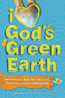 I Love God's Green Earth: Devotions for Kids Who Want to Take Care of God's Creation - Carroll, Michael, and Carroll, Caroline