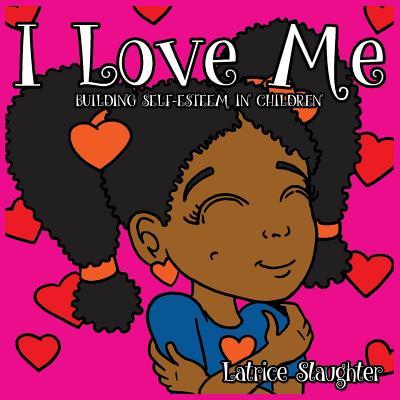I Love Me: Building Self-Esteem in Children - Slaughter, Latrice