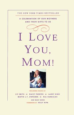 I Love You, Mom!: A Celebration of Our Mothers and Their Gifts to Us - Ripa, Kelly
