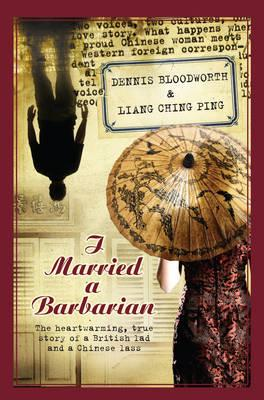 I Married a Barbarian: The Heart-warming, True Story of a British Lad and a Chinese Lass - Bloodworth, Dennis, and Liang, Ching Ping