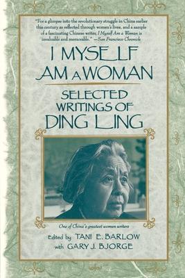I Myself Am a Woman: Selected Writings of Ding Ling - Barlow, Tani E (Editor), and Bjorge, Gary J (Editor)