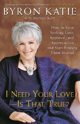 I Need Your Love - Is That True?: How to Stop Seeking Love, Approval, and Appreciation and Start Finding Them Instead - Katie, Byron, and Katz, Michael