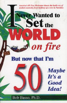 I Never Wanted to Set the World on Fire But Now That I'm 50 Maybe It's a Good Idea! - Basso, Bob, Ph.D.