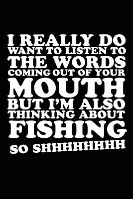 I Really Do Want to Listen to the Words Coming Out of Your Mouth But I'm Also: Thinking about Fishing So Shhhhhhhh, Journal Therapy, 6 X 9, 108 Lined Pages (Diary, Notebook, Journal) - Lined Journal, My