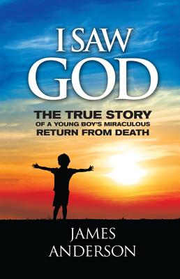 I Saw God: The True Story of a Young Boy's Miraculous Return from Death - Anderson, James, Prof.