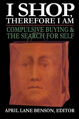 I Shop Therefore I Am: Compulsive Buying and the Search for Self - Benson, April Lane (Editor)