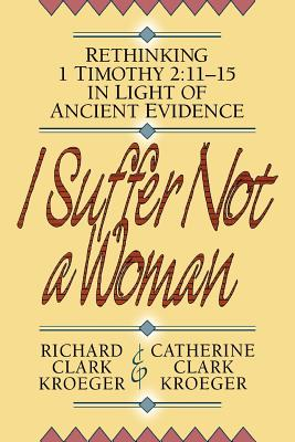 I Suffer Not a Woman: Rethinking I Timothy 2:11-15 in Light of Ancient Evidence - Kroeger, Richard Clark, and Kroeger, Catherine Clark