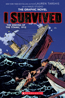 I Survived the Sinking of the Titanic, 1912 (I Survived Graphic Novel #1): A Graphix Book, Volume 1 - Tarshis, Lauren, and Haus Studio, Illustrator, and Ball, Georgia (Adapted by)
